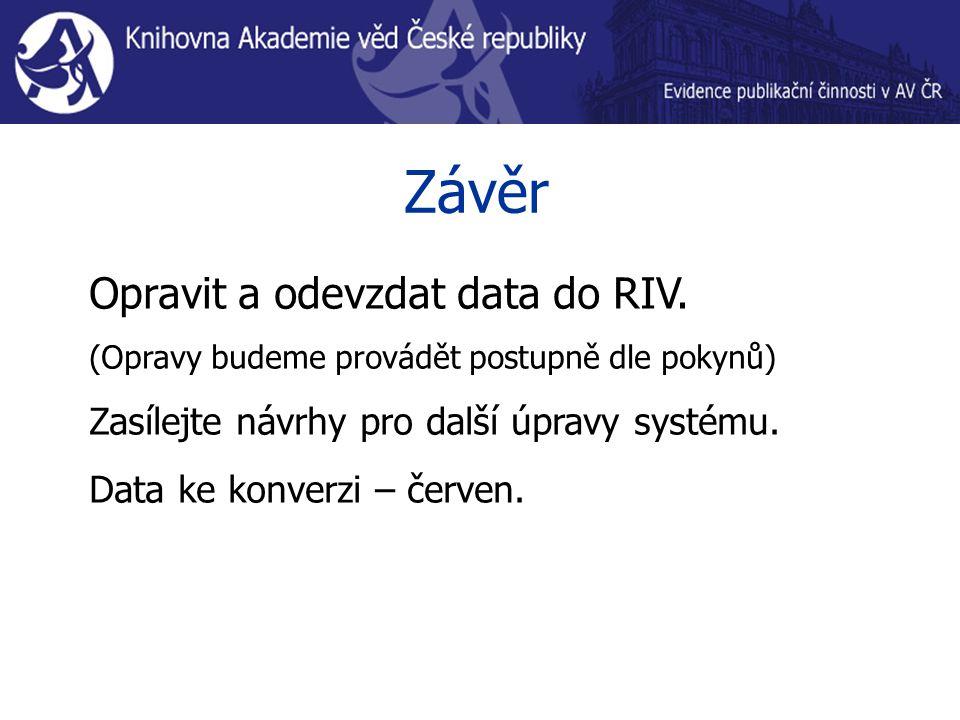 Závěr Opravit a odevzdat data do RIV. (Opravy budeme provádět postupně dle pokynů) Zasílejte návrhy pro další úpravy systému. Data ke konverzi – červe