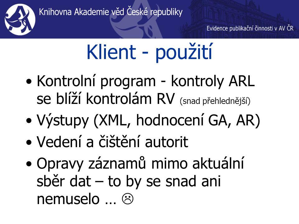 Klient - použití Kontrolní program - kontroly ARL se blíží kontrolám RV (snad přehlednější) Výstupy (XML, hodnocení GA, AR) Vedení a čištění autorit O