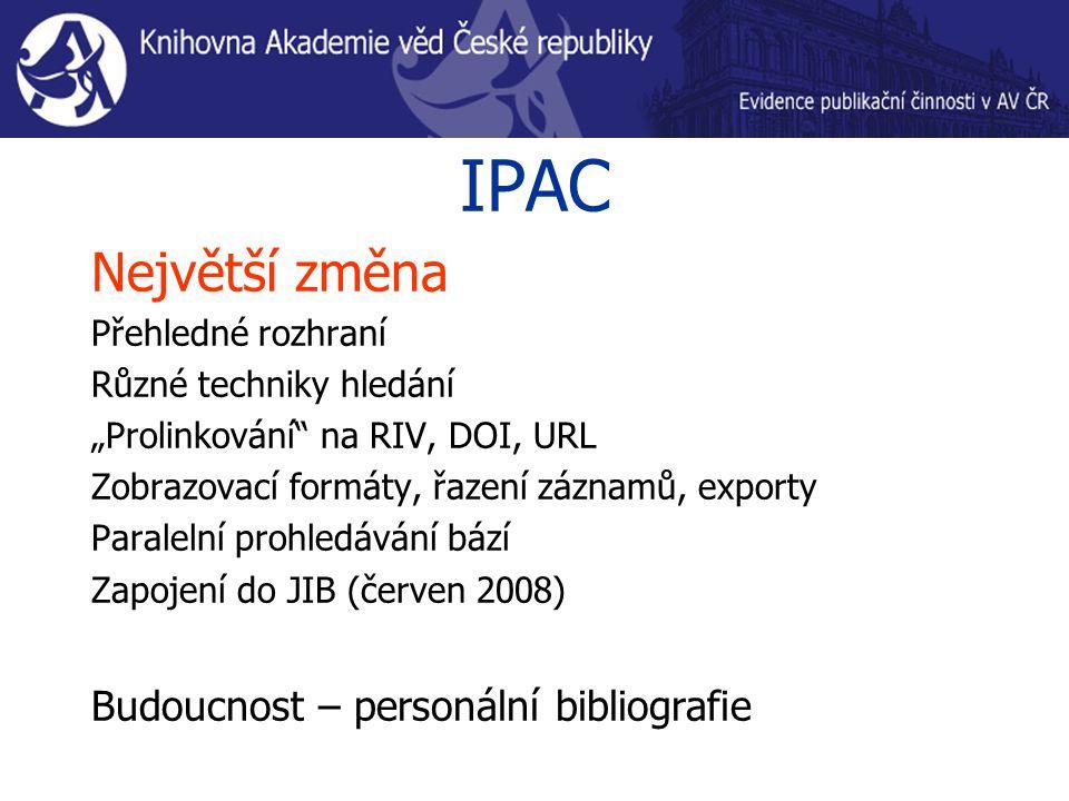 """IPAC Největší změna Přehledné rozhraní Různé techniky hledání """"Prolinkování na RIV, DOI, URL Zobrazovací formáty, řazení záznamů, exporty Paralelní prohledávání bází Zapojení do JIB (červen 2008) Budoucnost – personální bibliografie"""