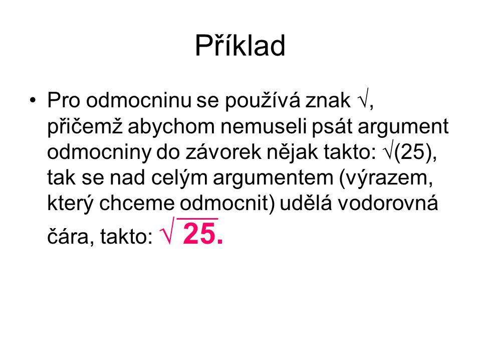 Příklad Pro odmocninu se používá znak √, přičemž abychom nemuseli psát argument odmocniny do závorek nějak takto: √(25), tak se nad celým argumentem (