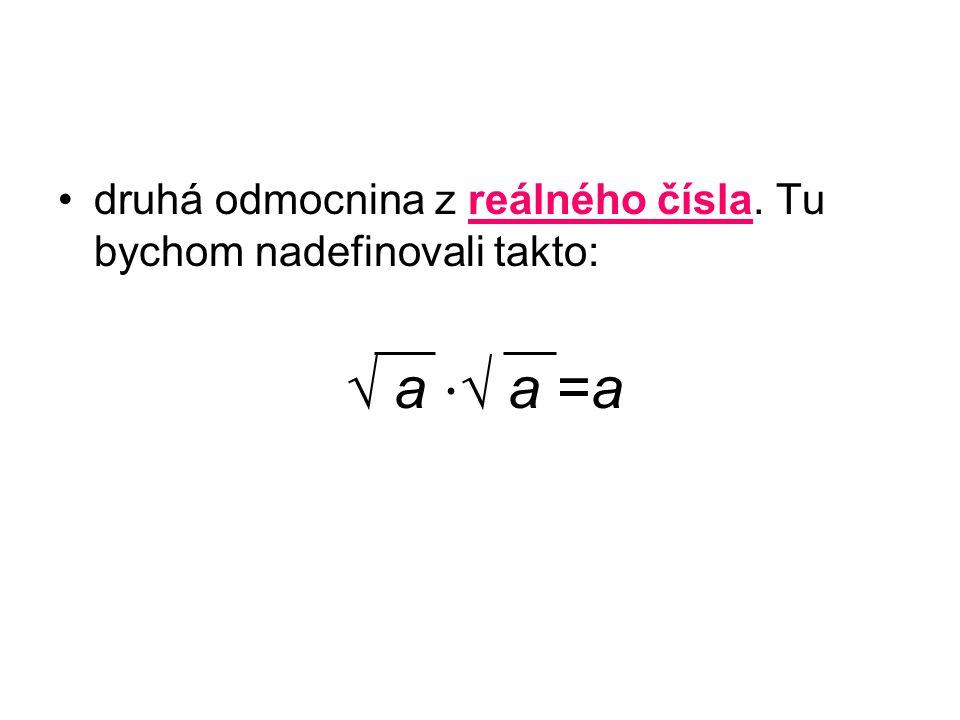 druhá odmocnina z reálného čísla. Tu bychom nadefinovali takto: √ a ⋅ √ a =a