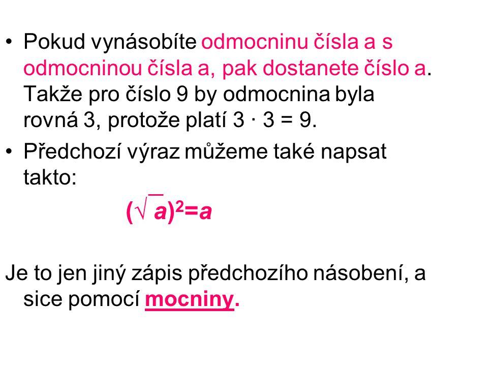 Pokud vynásobíte odmocninu čísla a s odmocninou čísla a, pak dostanete číslo a. Takže pro číslo 9 by odmocnina byla rovná 3, protože platí 3 · 3 = 9.