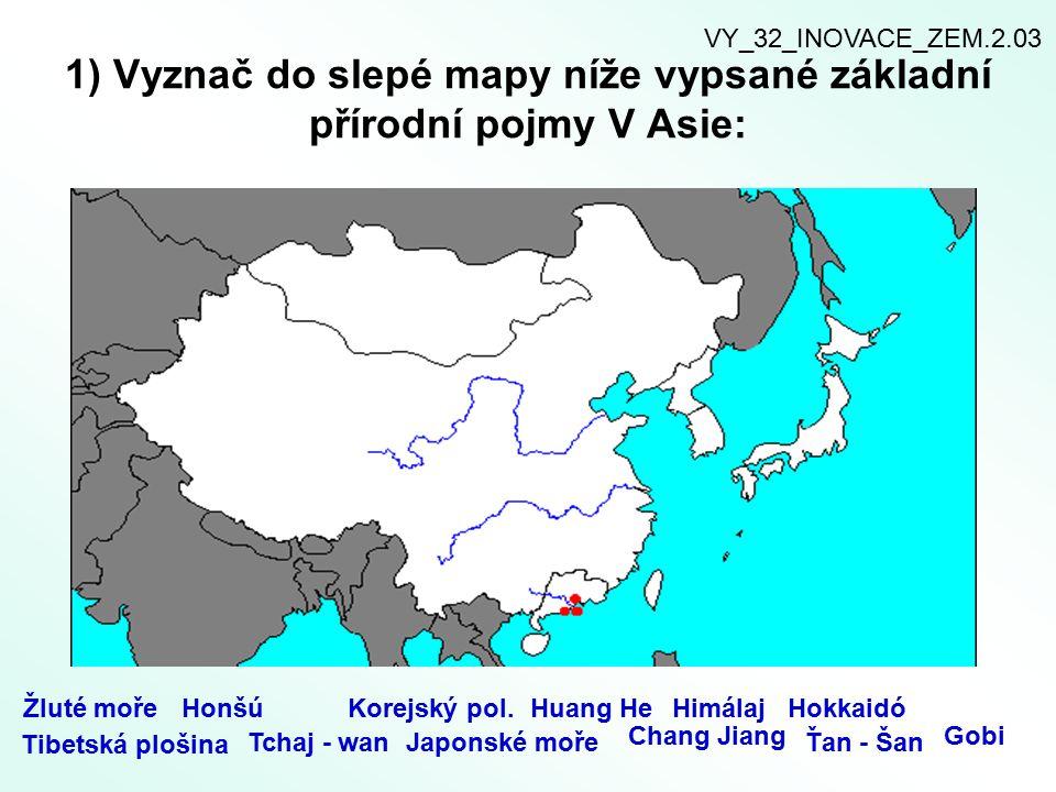1) Vyznač do slepé mapy níže vypsané základní přírodní pojmy V Asie: Žluté mořeHonšúKorejský pol.Huang HeHimálajHokkaidó Tibetská plošina Tchaj - wanJ
