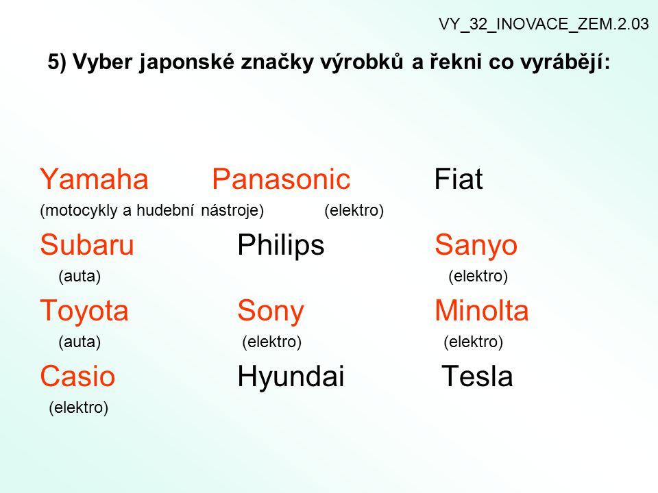 5) Vyber japonské značky výrobků a řekni co vyrábějí: Yamaha Panasonic Fiat (motocykly a hudební nástroje) (elektro) SubaruPhilipsSanyo (auta) (elektr
