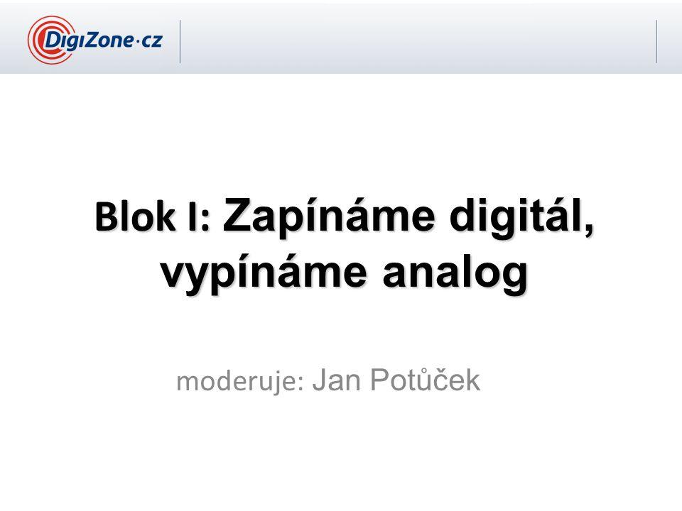 Blok I: Zapínáme digitál, vypínáme analog moderuje: Jan Potůček
