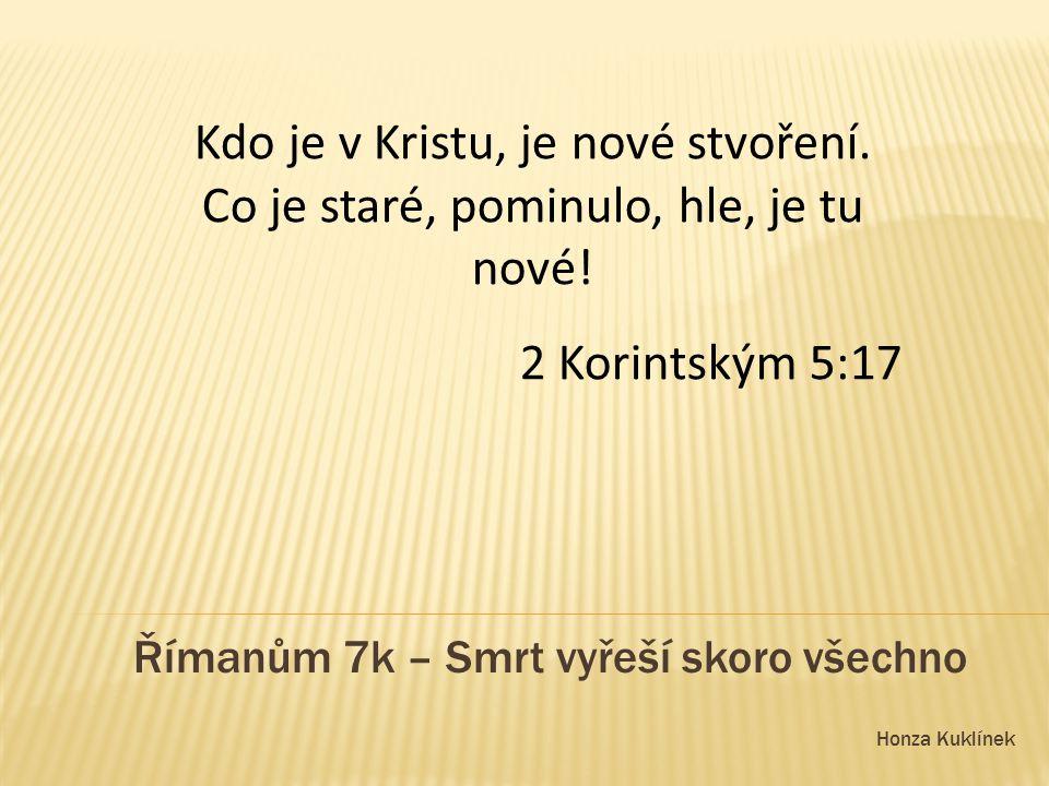 Honza Kuklínek Římanům 7k – Smrt vyřeší skoro všechno Kdo je v Kristu, je nové stvoření.