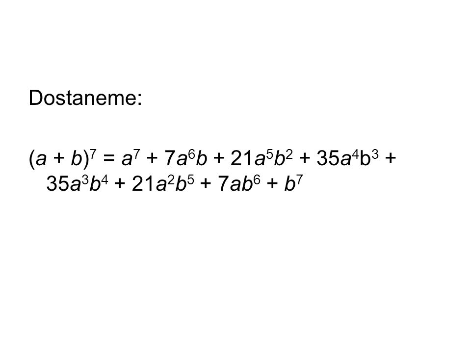 Dostaneme: (a + b) 7 = a 7 + 7a 6 b + 21a 5 b 2 + 35a 4 b 3 + 35a 3 b 4 + 21a 2 b 5 + 7ab 6 + b 7