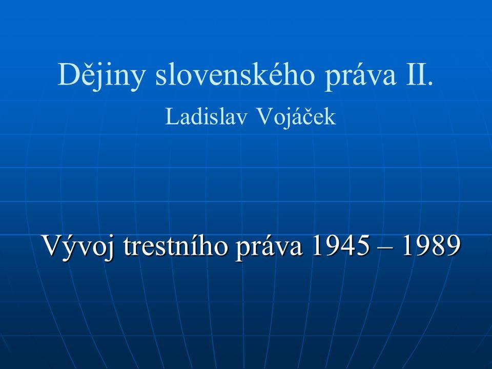 Dějiny slovenského práva II. Ladislav Vojáček Vývoj trestního práva 1945 – 1989
