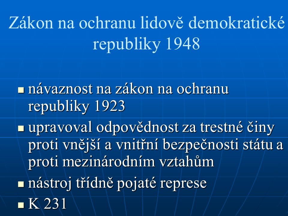 Zákon na ochranu lidově demokratické republiky 1948 návaznost na zákon na ochranu republiky 1923 návaznost na zákon na ochranu republiky 1923 upravoval odpovědnost za trestné činy proti vnější a vnitřní bezpečnosti státu a proti mezinárodním vztahům upravoval odpovědnost za trestné činy proti vnější a vnitřní bezpečnosti státu a proti mezinárodním vztahům nástroj třídně pojaté represe nástroj třídně pojaté represe K 231 K 231