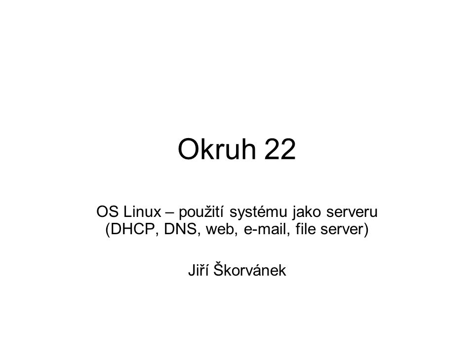Okruh 22 OS Linux – použití systému jako serveru (DHCP, DNS, web, e-mail, file server) Jiří Škorvánek