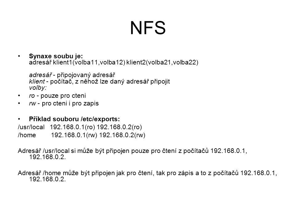 NFS Synaxe soubu je: adresář klient1(volba11,volba12) klient2(volba21,volba22) adresář - připojovaný adresář klient - počítač, z něhož lze daný adresář připojit volby: ro - pouze pro cteni rw - pro cteni i pro zapis Příklad souboru /etc/exports: /usr/local 192.168.0.1(ro) 192.168.0.2(ro) /home 192.168.0.1(rw) 192.168.0.2(rw) Adresář /usr/local si může být připojen pouze pro čtení z počítačů 192.168.0.1, 192.168.0.2.