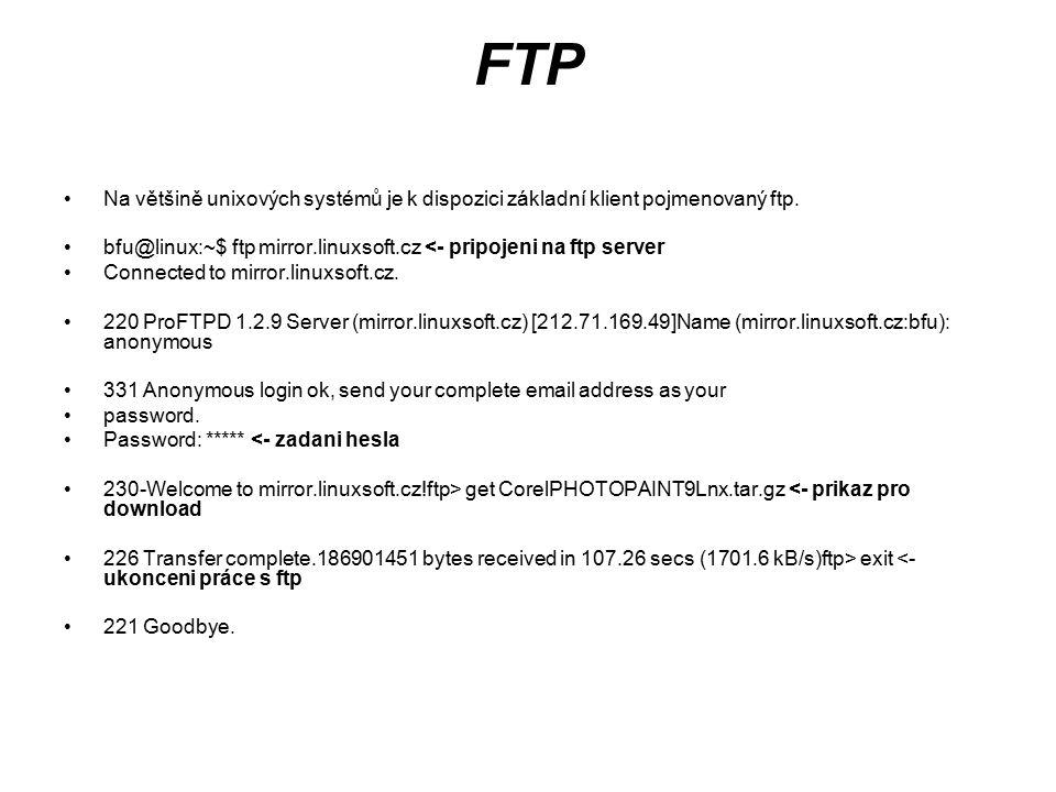 FTP Na většině unixových systémů je k dispozici základní klient pojmenovaný ftp. bfu@linux:~$ ftp mirror.linuxsoft.cz <- pripojeni na ftp server Conne
