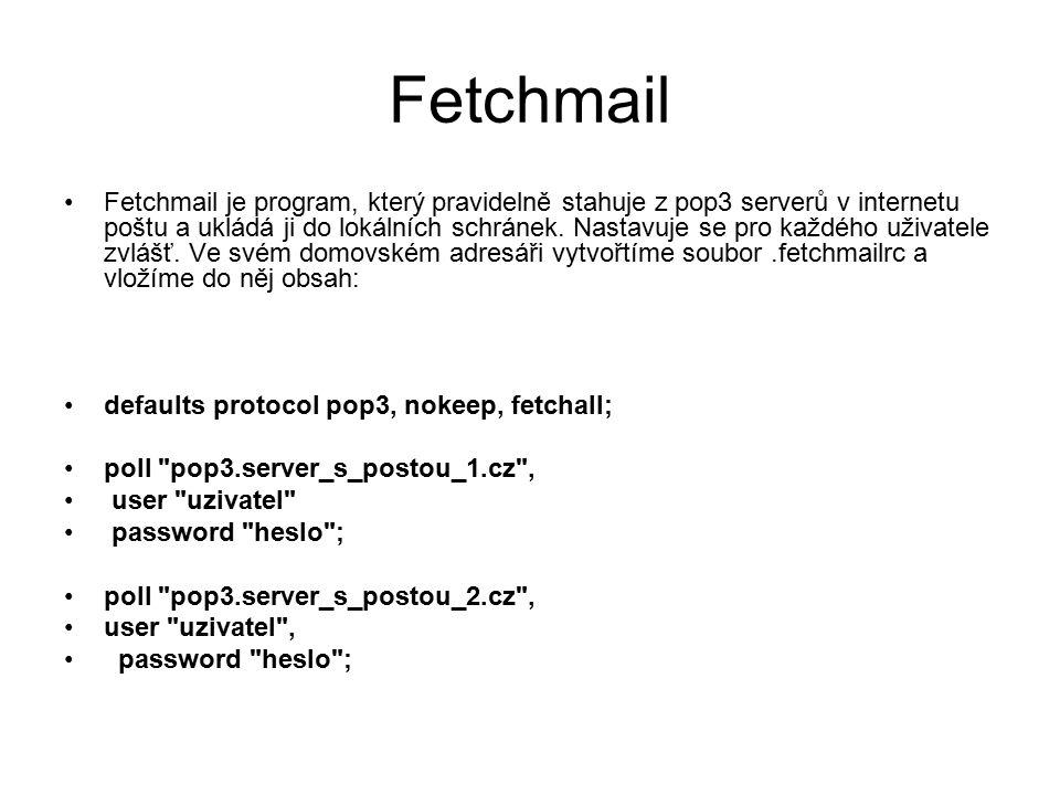 Fetchmail Fetchmail je program, který pravidelně stahuje z pop3 serverů v internetu poštu a ukládá ji do lokálních schránek. Nastavuje se pro každého