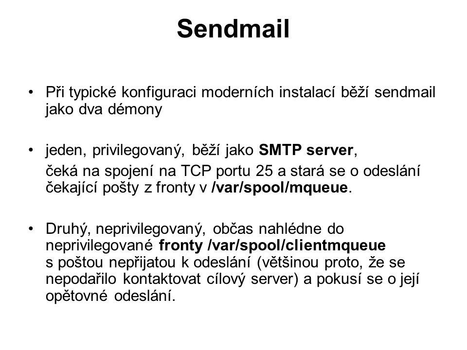 Sendmail Při typické konfiguraci moderních instalací běží sendmail jako dva démony jeden, privilegovaný, běží jako SMTP server, čeká na spojení na TCP portu 25 a stará se o odeslání čekající pošty z fronty v /var/spool/mqueue.