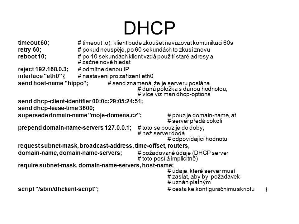 DHCP timeout 60;# timeout :o), klient bude zkoušet navazovat komunikaci 60s retry 60; # pokud neuspěje, po 60 sekundách to zkusí znovu reboot 10; # po