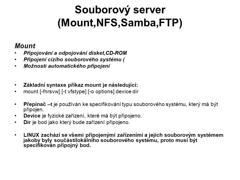 Souborový server (Mount,NFS,Samba,FTP) Mount Připojování a odpojování disket,CD-ROM Připojení cizího souborového systému ( Možnosti automatického připojení Základní syntaxe příkaz mount je následující: mount [-fnrsvw] [-t vfstype] [-o options] device dir Přepínač –t je používán ke specifikování typu souborového systému, který má být připojen.