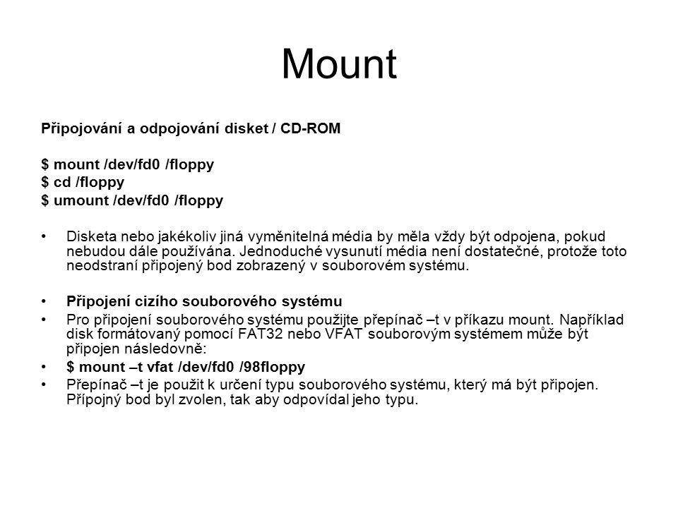 Mount Připojování a odpojování disket / CD-ROM $ mount /dev/fd0 /floppy $ cd /floppy $ umount /dev/fd0 /floppy Disketa nebo jakékoliv jiná vyměnitelná média by měla vždy být odpojena, pokud nebudou dále používána.