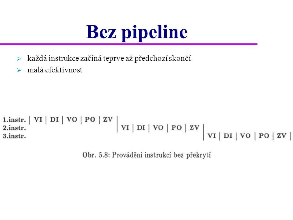 Bez pipeline  každá instrukce začíná teprve až předchozí skončí  malá efektivnost