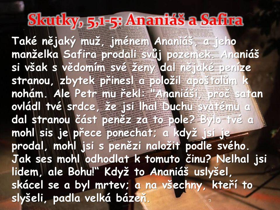 Také nějaký muž, jménem Ananiáš, a jeho manželka Safira prodali svůj pozemek. Ananiáš si však s vědomím své ženy dal nějaké peníze stranou, zbytek při