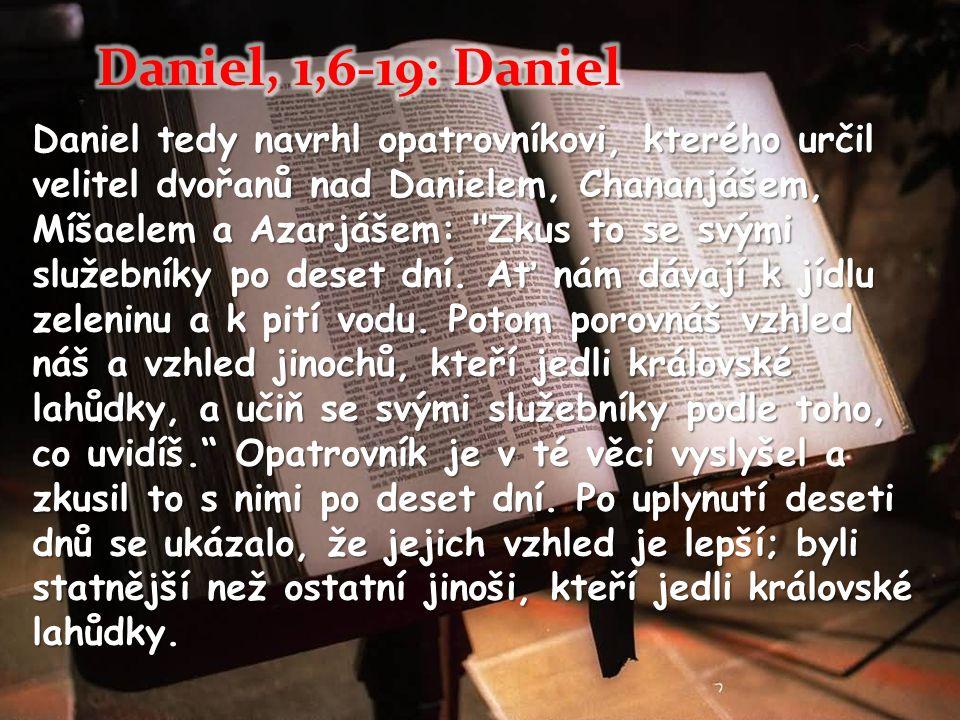 Daniel tedy navrhl opatrovníkovi, kterého určil velitel dvořanů nad Danielem, Chananjášem, Míšaelem a Azarjášem: Zkus to se svými služebníky po deset dní.