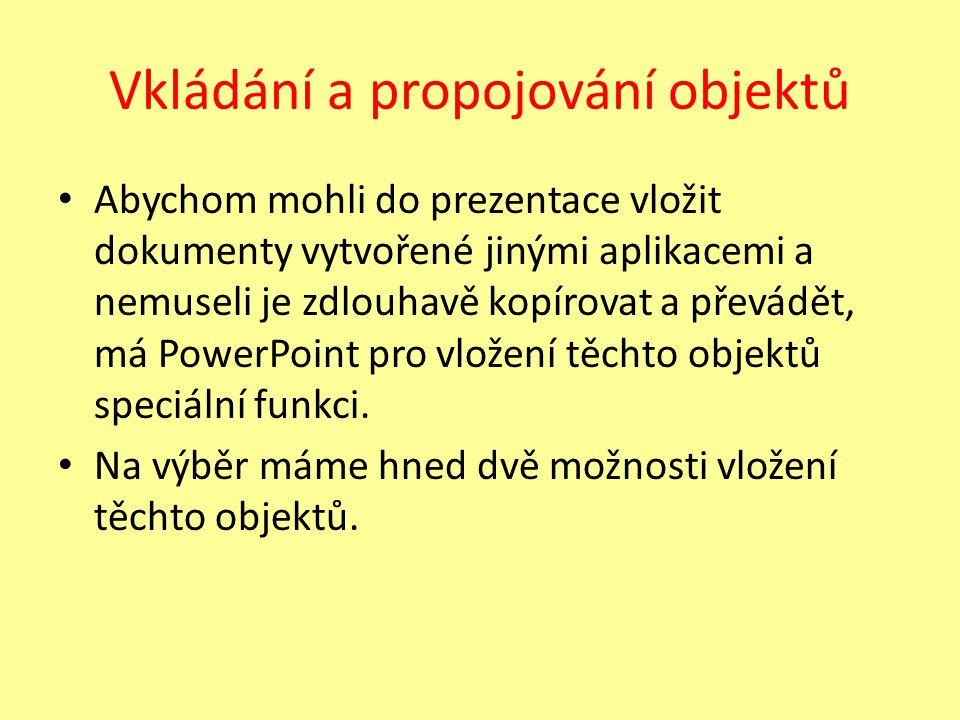 Vkládání a propojování objektů Abychom mohli do prezentace vložit dokumenty vytvořené jinými aplikacemi a nemuseli je zdlouhavě kopírovat a převádět, má PowerPoint pro vložení těchto objektů speciální funkci.