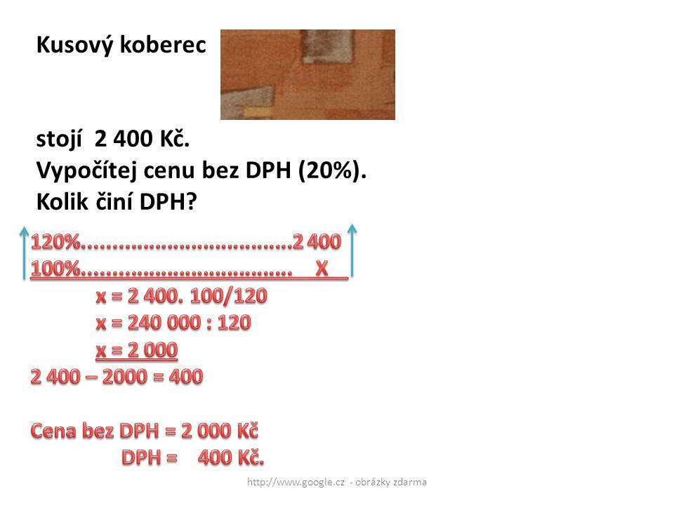 http://www.google.cz - obrázky zdarma Kusový koberec stojí 2 400 Kč. Vypočítej cenu bez DPH (20%). Kolik činí DPH?