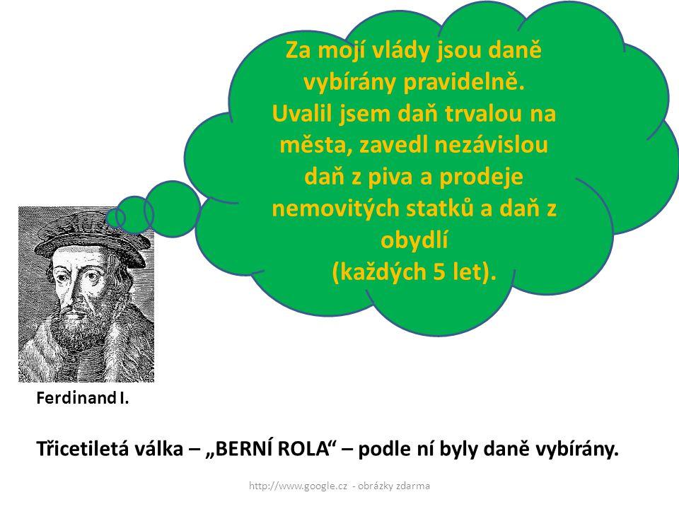 Ferdinand I. http://www.google.cz - obrázky zdarma Za mojí vlády jsou daně vybírány pravidelně. Uvalil jsem daň trvalou na města, zavedl nezávislou da