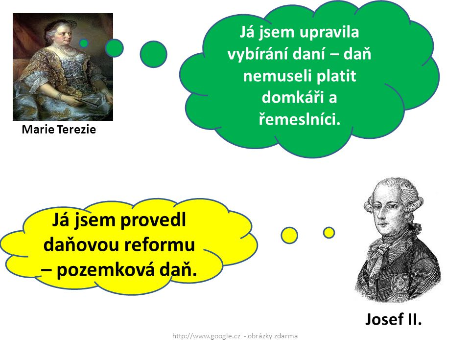 http://www.google.cz - obrázky zdarma Marie Terezie Já jsem upravila vybírání daní – daň nemuseli platit domkáři a řemeslníci. Já jsem provedl daňovou