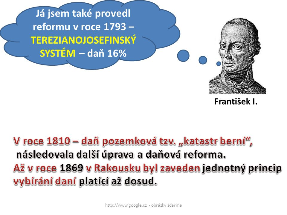 http://www.google.cz - obrázky zdarma František I. Já jsem také provedl reformu v roce 1793 – TEREZIANOJOSEFINSKÝ SYSTÉM – daň 16%