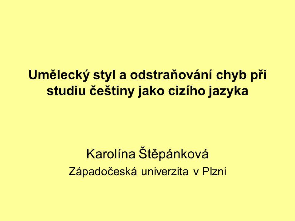 Umělecký styl a odstraňování chyb při studiu češtiny jako cizího jazyka Karolína Štěpánková Západočeská univerzita v Plzni