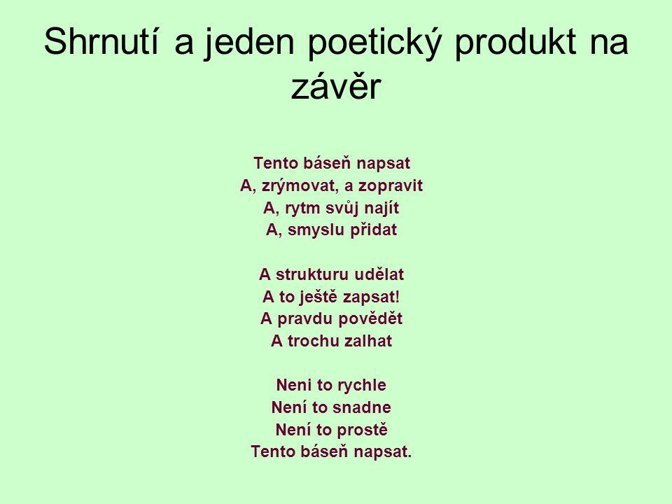 Shrnutí a jeden poetický produkt na závěr Tento báseň napsat A, zrýmovat, a zopravit A, rytm svůj najít A, smyslu přidat A strukturu udělat A to ještě zapsat.