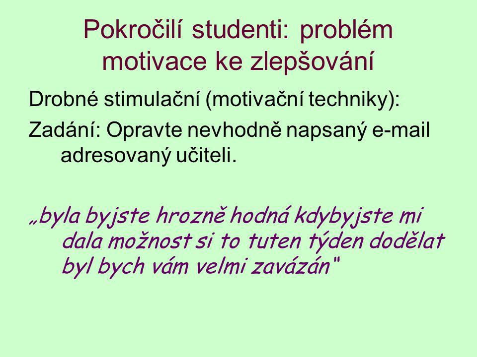 Pokročilí studenti: problém motivace ke zlepšování Drobné stimulační (motivační techniky): Zadání: Opravte nevhodně napsaný e-mail adresovaný učiteli.