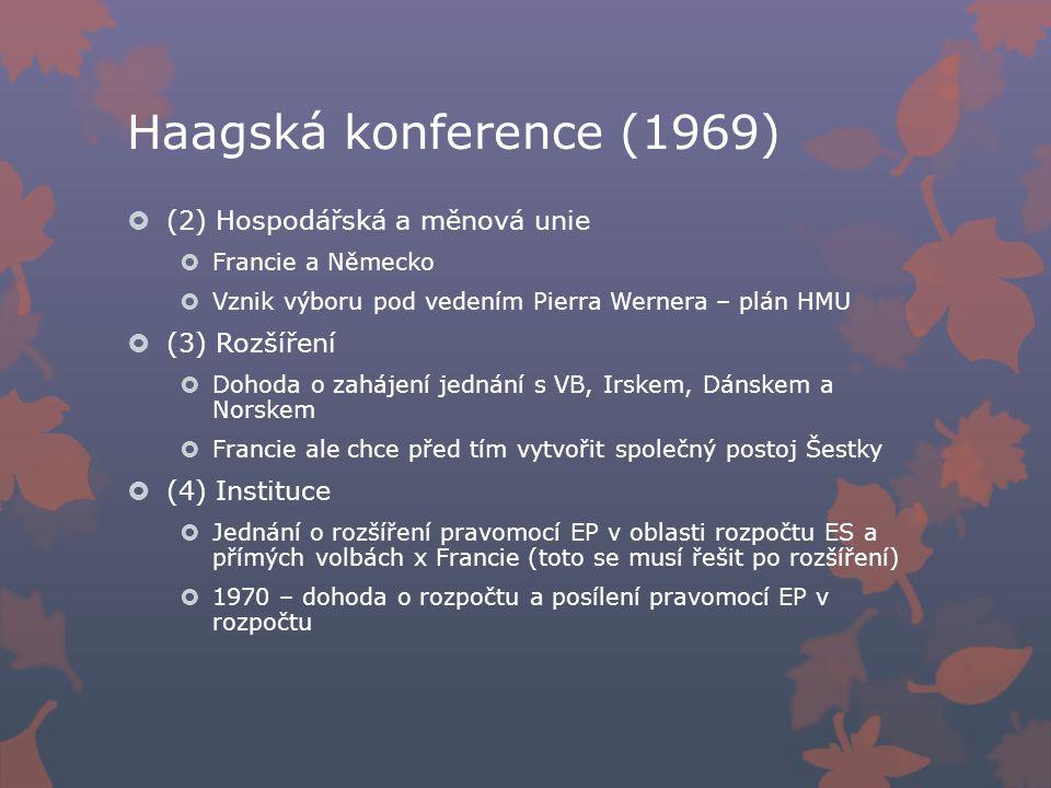 Haagská konference (1969)  (2) Hospodářská a měnová unie  Francie a Německo  Vznik výboru pod vedením Pierra Wernera – plán HMU  (3) Rozšíření  Dohoda o zahájení jednání s VB, Irskem, Dánskem a Norskem  Francie ale chce před tím vytvořit společný postoj Šestky  (4) Instituce  Jednání o rozšíření pravomocí EP v oblasti rozpočtu ES a přímých volbách x Francie (toto se musí řešit po rozšíření)  1970 – dohoda o rozpočtu a posílení pravomocí EP v rozpočtu