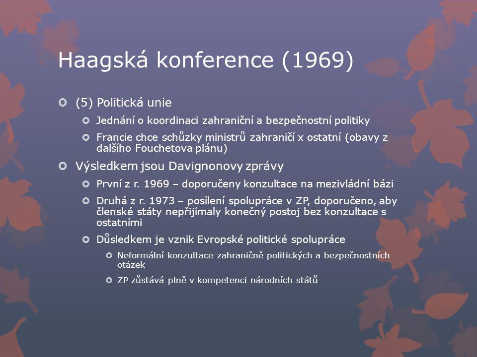 Haagská konference (1969)  (5) Politická unie  Jednání o koordinaci zahraniční a bezpečnostní politiky  Francie chce schůzky ministrů zahraničí x ostatní (obavy z dalšího Fouchetova plánu)  Výsledkem jsou Davignonovy zprávy  První z r.
