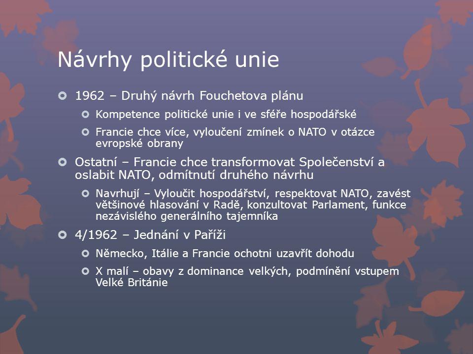 Návrhy politické unie  1962 – Druhý návrh Fouchetova plánu  Kompetence politické unie i ve sféře hospodářské  Francie chce více, vyloučení zmínek o NATO v otázce evropské obrany  Ostatní – Francie chce transformovat Společenství a oslabit NATO, odmítnutí druhého návrhu  Navrhují – Vyloučit hospodářství, respektovat NATO, zavést většinové hlasování v Radě, konzultovat Parlament, funkce nezávislého generálního tajemníka  4/1962 – Jednání v Paříži  Německo, Itálie a Francie ochotni uzavřít dohodu  X malí – obavy z dominance velkých, podmínění vstupem Velké Británie