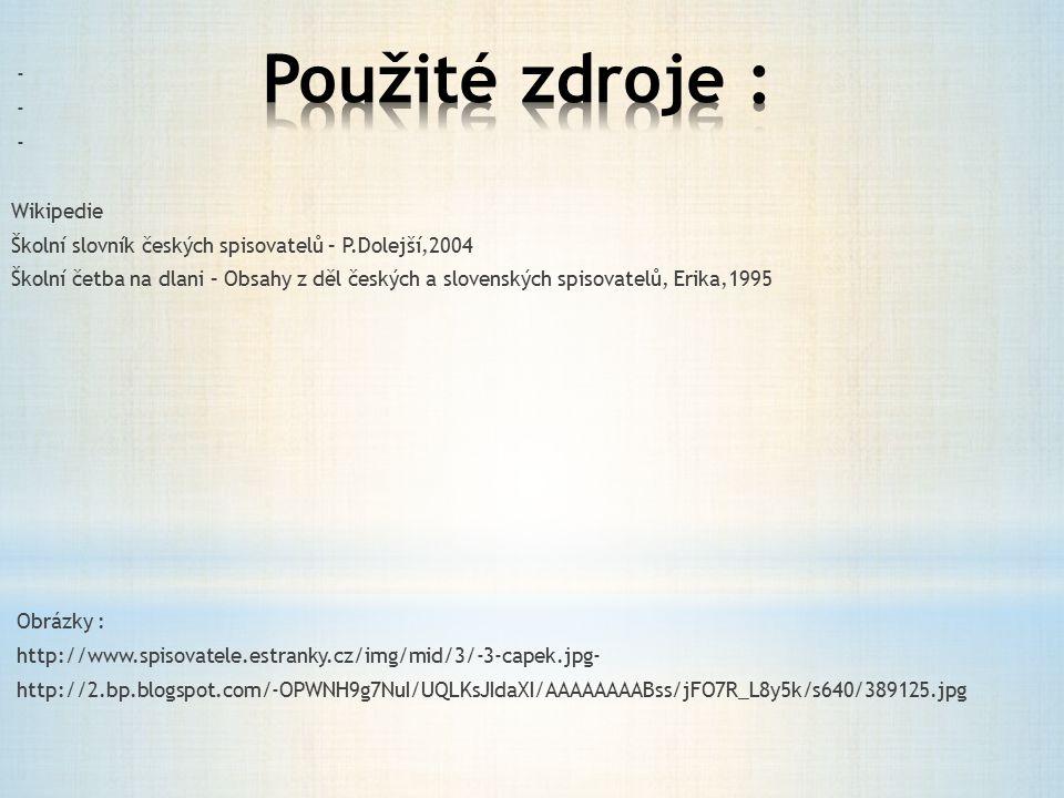 - Wikipedie Školní slovník českých spisovatelů – P.Dolejší,2004 Školní četba na dlani – Obsahy z děl českých a slovenských spisovatelů, Erika,1995 Obrázky : http://www.spisovatele.estranky.cz/img/mid/3/-3-capek.jpg- http://2.bp.blogspot.com/-OPWNH9g7NuI/UQLKsJIdaXI/AAAAAAAABss/jFO7R_L8y5k/s640/389125.jpg