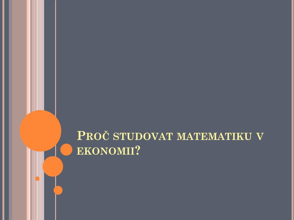 P ROČ STUDOVAT MATEMATIKU V EKONOMII ?