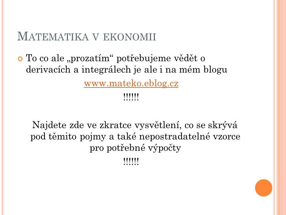 """M ATEMATIKA V EKONOMII To co ale """"prozatím potřebujeme vědět o derivacích a integrálech je ale i na mém blogu www.mateko.eblog.cz !!!!!."""