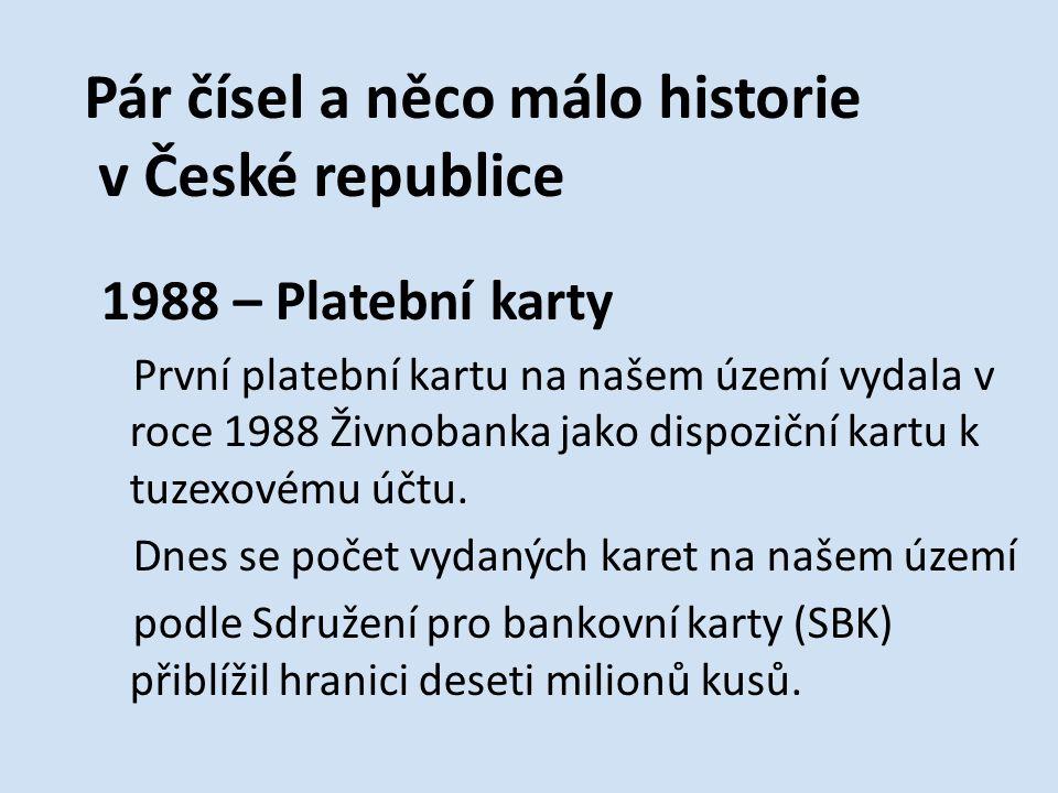 Pár čísel a něco málo historie v České republice 1988 – Platební karty První platební kartu na našem území vydala v roce 1988 Živnobanka jako dispoziční kartu k tuzexovému účtu.