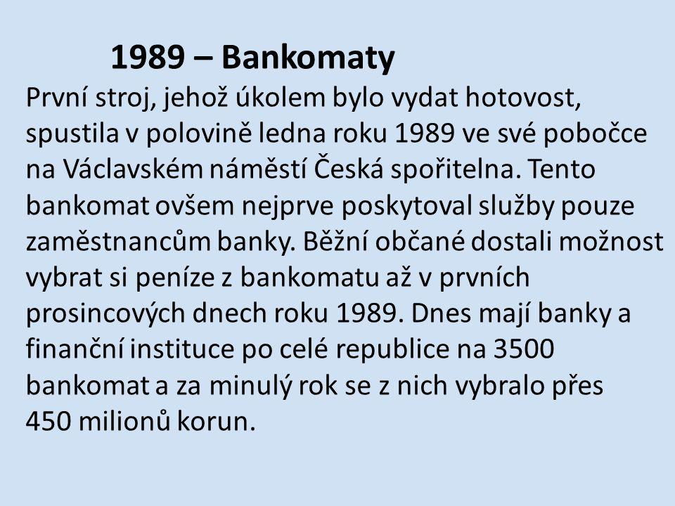 1989 – Bankomaty První stroj, jehož úkolem bylo vydat hotovost, spustila v polovině ledna roku 1989 ve své pobočce na Václavském náměstí Česká spořitelna.