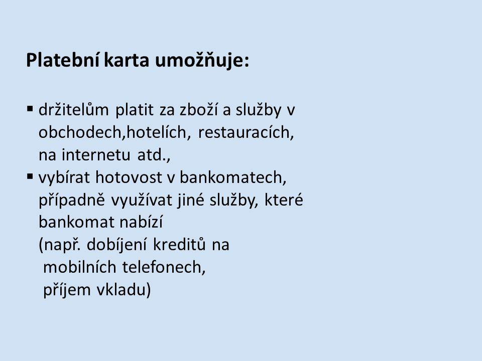 Platební karta umožňuje:  držitelům platit za zboží a služby v obchodech,hotelích, restauracích, na internetu atd.,  vybírat hotovost v bankomatech, případně využívat jiné služby, které bankomat nabízí (např.