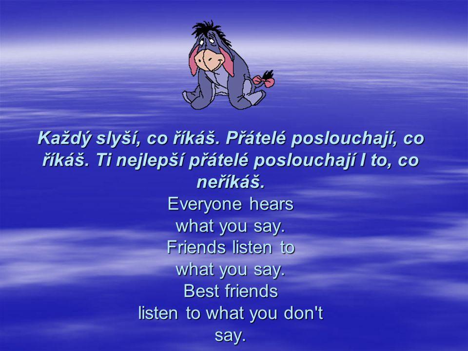 Každý slyší, co říkáš. Přátelé poslouchají, co říkáš. Ti nejlepší přátelé poslouchají I to, co neříkáš. Everyone hears what you say. Friends listen to