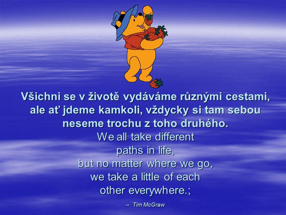 Všichni se v životě vydáváme různými cestami, ale ať jdeme kamkoli, vždycky si tam sebou neseme trochu z toho druhého. We all take different paths in