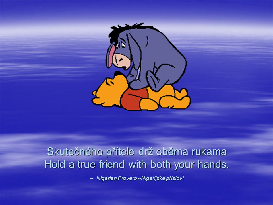 Skutečného přítele drž oběma rukama Hold a true friend with both your hands. -- Nigerian Proverb --Nigerijské přísloví