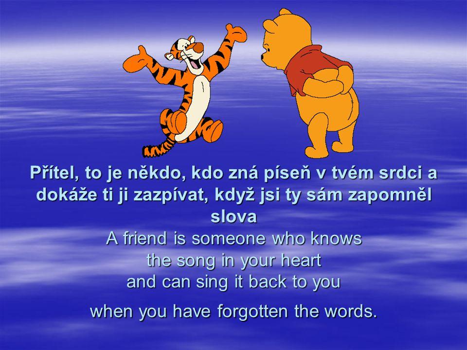 Přítel, to je někdo, kdo zná píseň v tvém srdci a dokáže ti ji zazpívat, když jsi ty sám zapomněl slova A friend is someone who knows the song in your