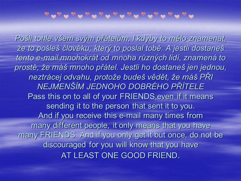 Pošli tohle všem svým přátelům, I kdyby to mělo znamenat, že to pošleš člověku, který to poslal tobě. A jestli dostaneš tento e-mail mnohokrát od mnoh