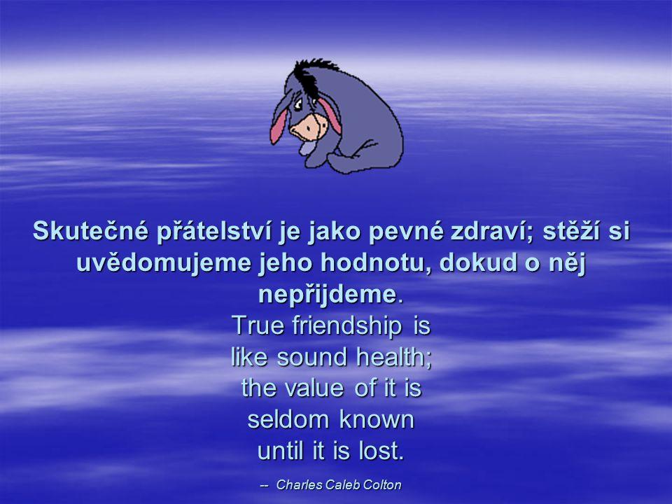 Skutečné přátelství je jako pevné zdraví; stěží si uvědomujeme jeho hodnotu, dokud o něj nepřijdeme. True friendship is like sound health; the value o
