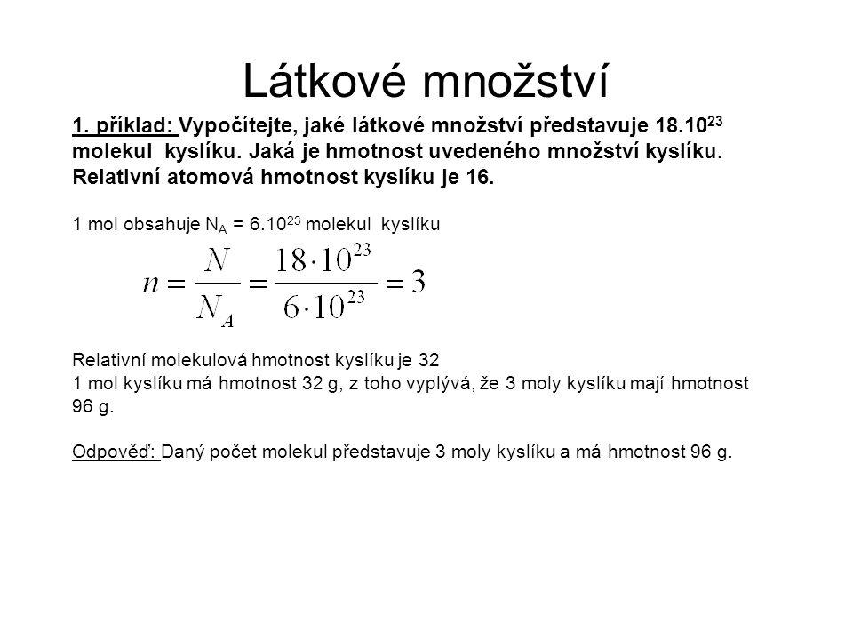 1. příklad: Vypočítejte, jaké látkové množství představuje 18.10 23 molekul kyslíku. Jaká je hmotnost uvedeného množství kyslíku. Relativní atomová hm