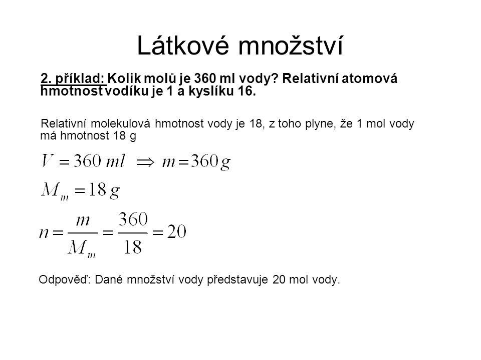 Látkové množství 2. příklad: Kolik molů je 360 ml vody? Relativní atomová hmotnost vodíku je 1 a kyslíku 16. Relativní molekulová hmotnost vody je 18,