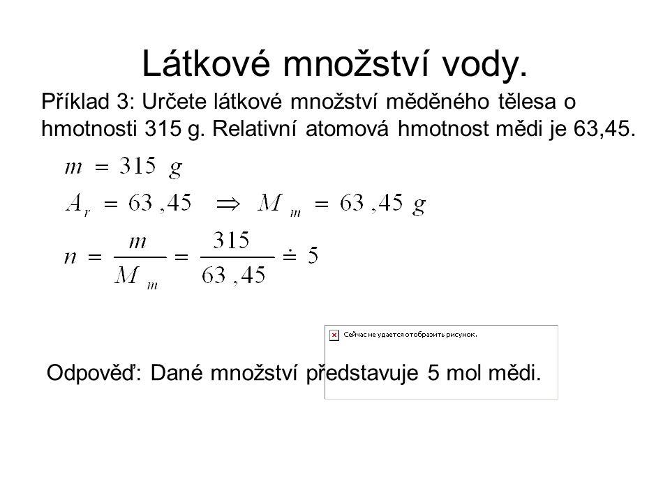 Látkové množství vody. Příklad 3: Určete látkové množství měděného tělesa o hmotnosti 315 g. Relativní atomová hmotnost mědi je 63,45. Odpověď: Dané m